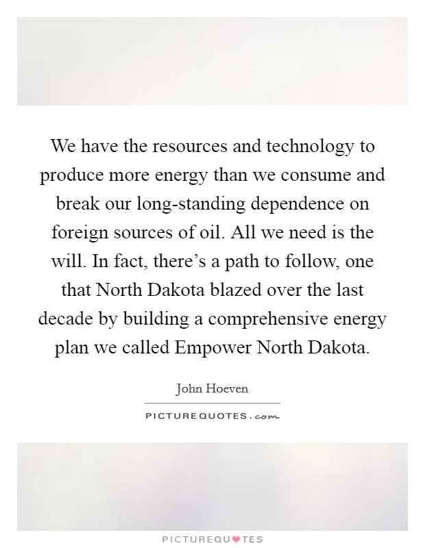 We have the resources and technology to produce more energy than we consume and break our long-standing dependence on foreign sources of oil. All we need is the will. In fact, there's a path to follow, one that North Dakota blazed over the last decade by building a comprehensive energy plan we called Empower North Dakota Picture Quote #1