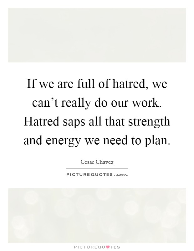 If we are full of hatred, we can't really do our work. Hatred saps all that strength and energy we need to plan. Picture Quote #1