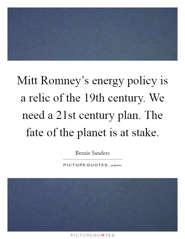 Mitt Romney's energy policy is a relic of the 19th century. We need a 21st century plan. The fate of the planet is at stake. Picture Quote #1