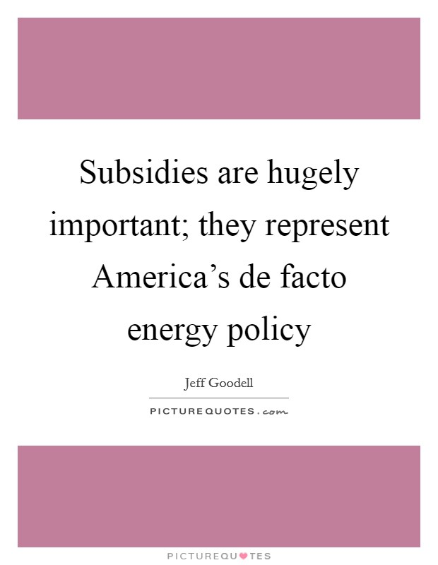 Subsidies are hugely important; they represent America's de facto energy policy Picture Quote #1