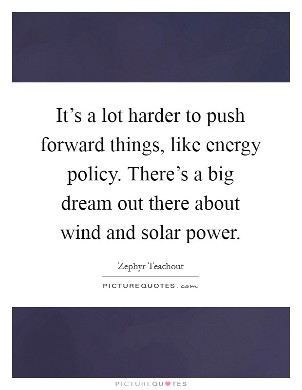 It's a lot harder to push forward things, like energy policy. There's a big dream out there about wind and solar power Picture Quote #1