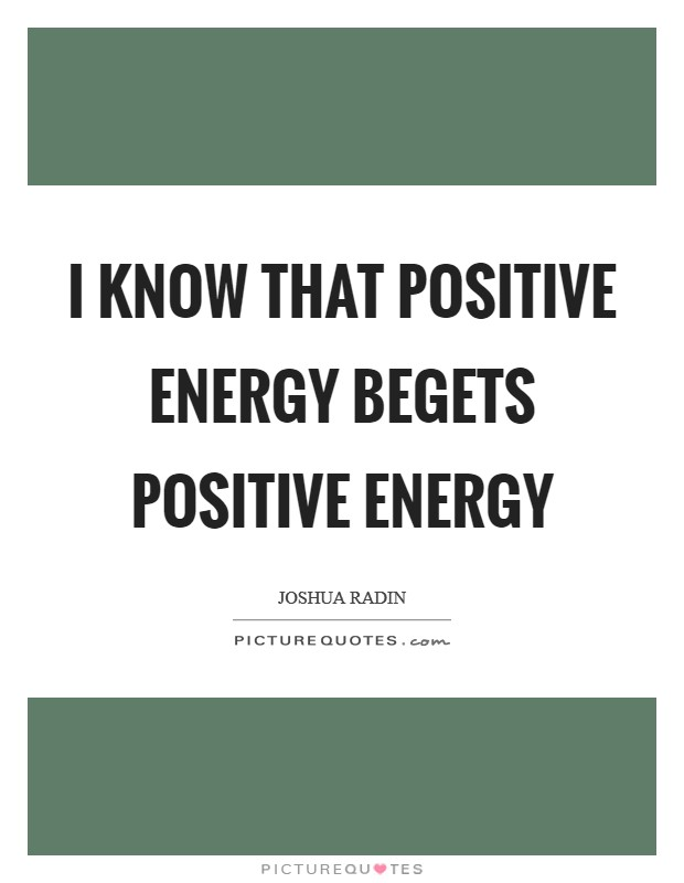 I know that positive energy begets positive energy Picture Quote #1