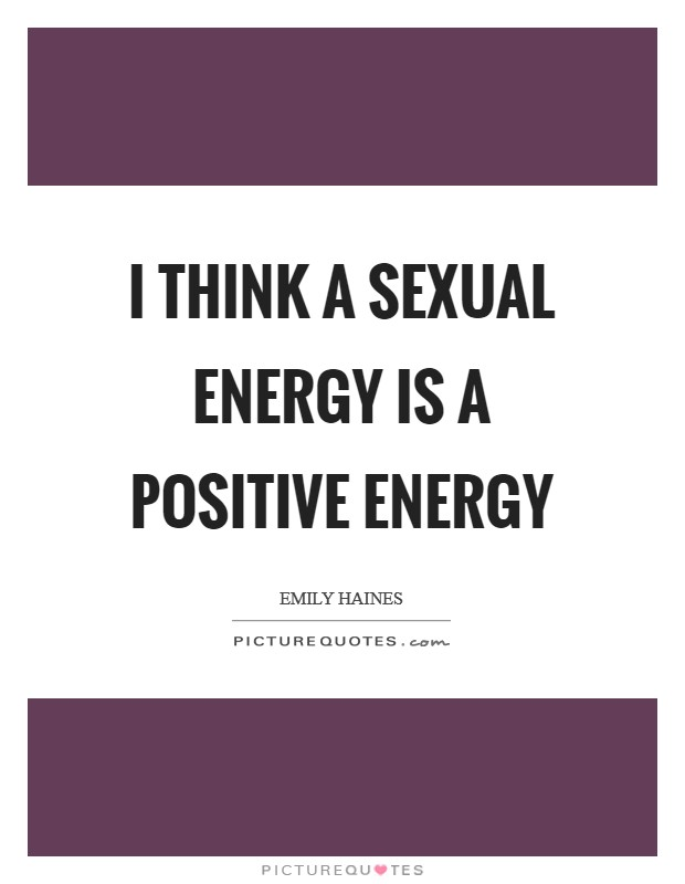 I think a sexual energy is a positive energy Picture Quote #1