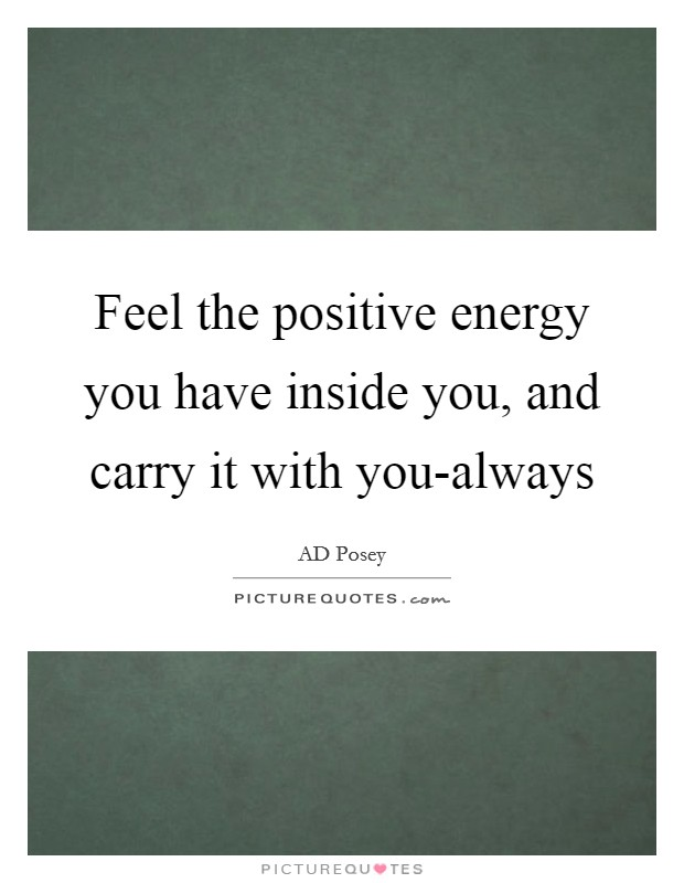 Feel the positive energy you have inside you, and carry it with you-always Picture Quote #1
