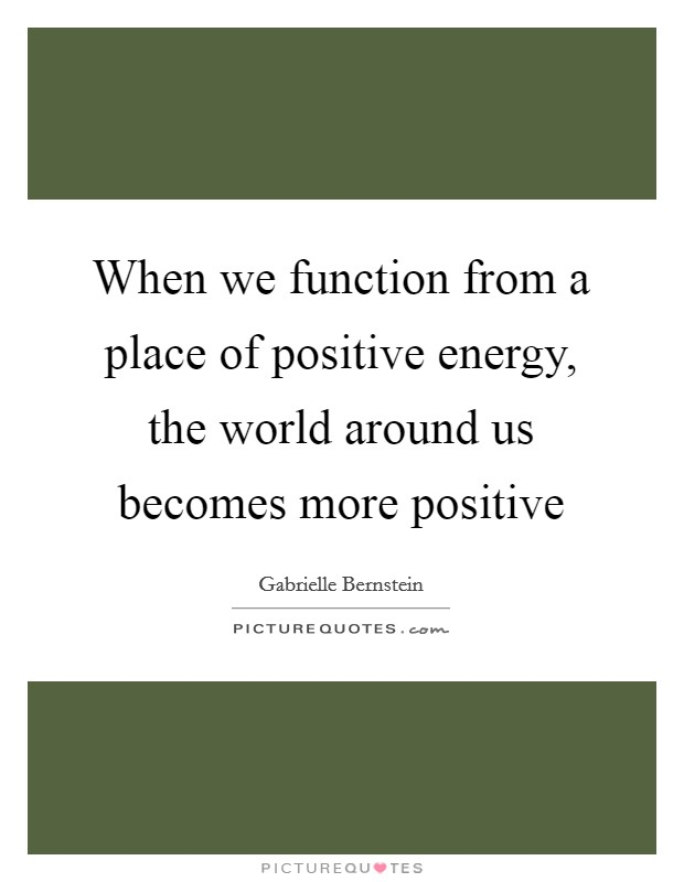 When we function from a place of positive energy, the world around us becomes more positive Picture Quote #1