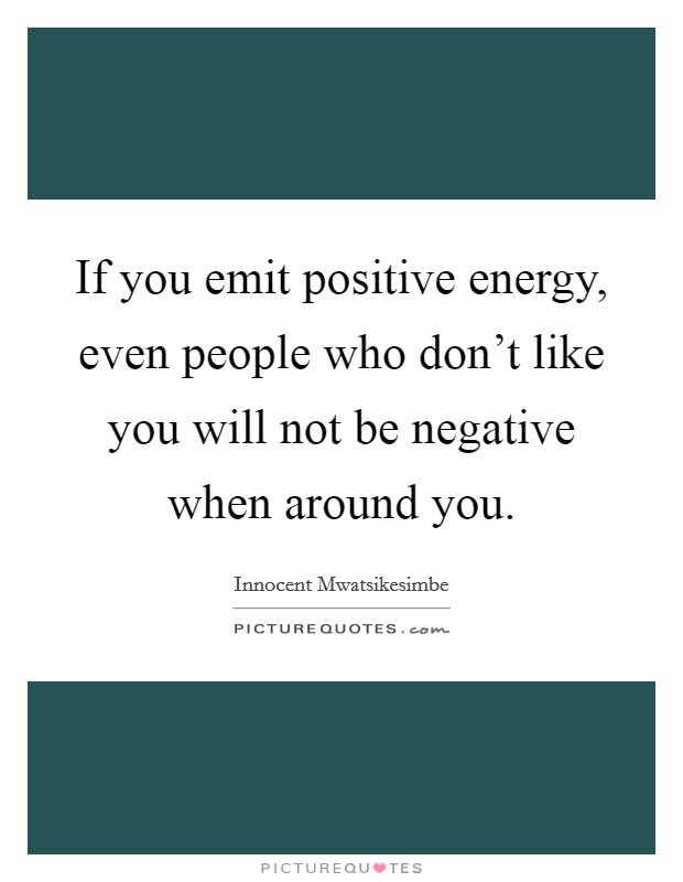 If you emit positive energy, even people who don't like you will not be negative when around you Picture Quote #1