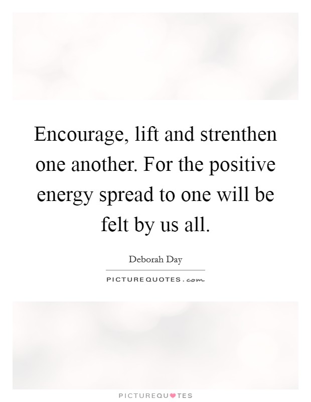 Encourage, lift and strenthen one another. For the positive energy spread to one will be felt by us all. Picture Quote #1