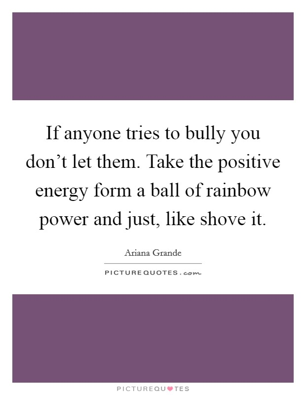 If anyone tries to bully you don't let them. Take the positive energy form a ball of rainbow power and just, like shove it Picture Quote #1