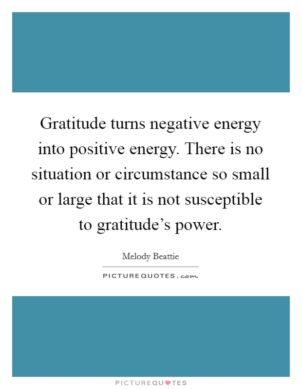 Gratitude turns negative energy into positive energy. There is no situation or circumstance so small or large that it is not susceptible to gratitude's power Picture Quote #1
