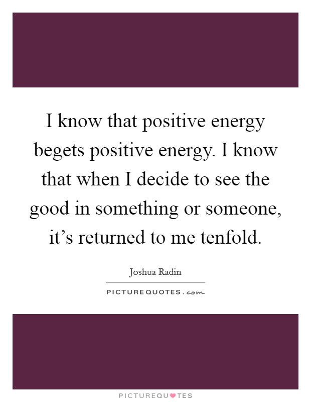 I know that positive energy begets positive energy. I know that when I decide to see the good in something or someone, it's returned to me tenfold Picture Quote #1