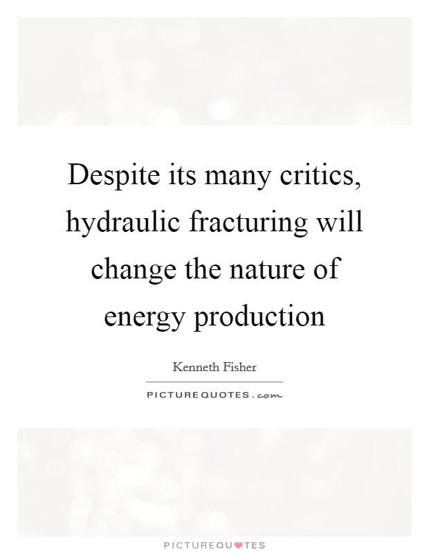 Despite its many critics, hydraulic fracturing will change the nature of energy production Picture Quote #1
