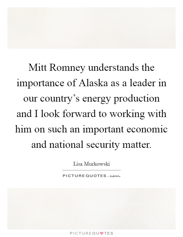 Mitt Romney understands the importance of Alaska as a leader in our country's energy production and I look forward to working with him on such an important economic and national security matter Picture Quote #1