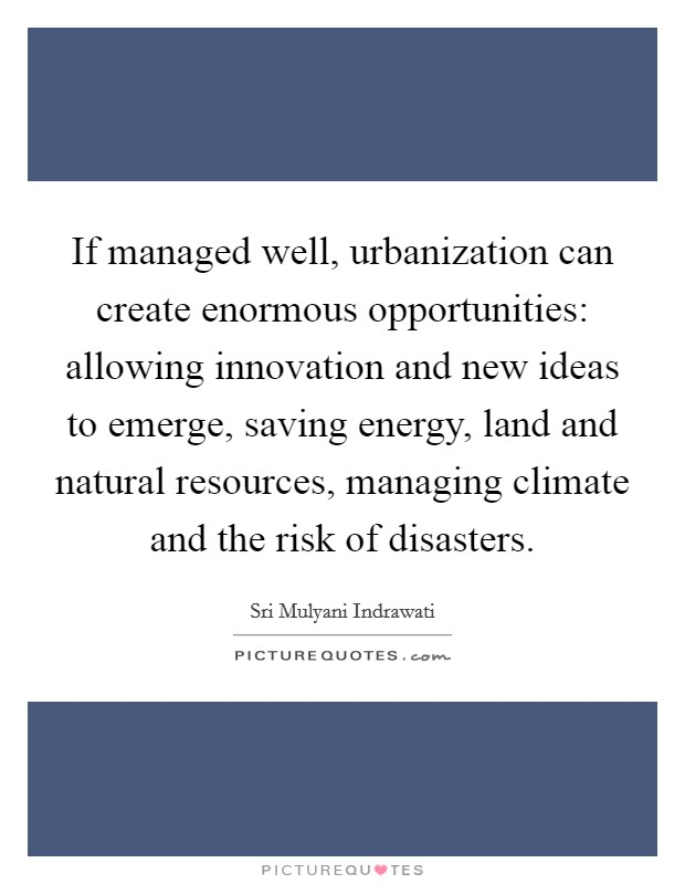 If managed well, urbanization can create enormous opportunities: allowing innovation and new ideas to emerge, saving energy, land and natural resources, managing climate and the risk of disasters Picture Quote #1