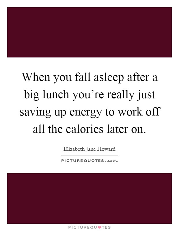 When you fall asleep after a big lunch you're really just saving up energy to work off all the calories later on Picture Quote #1