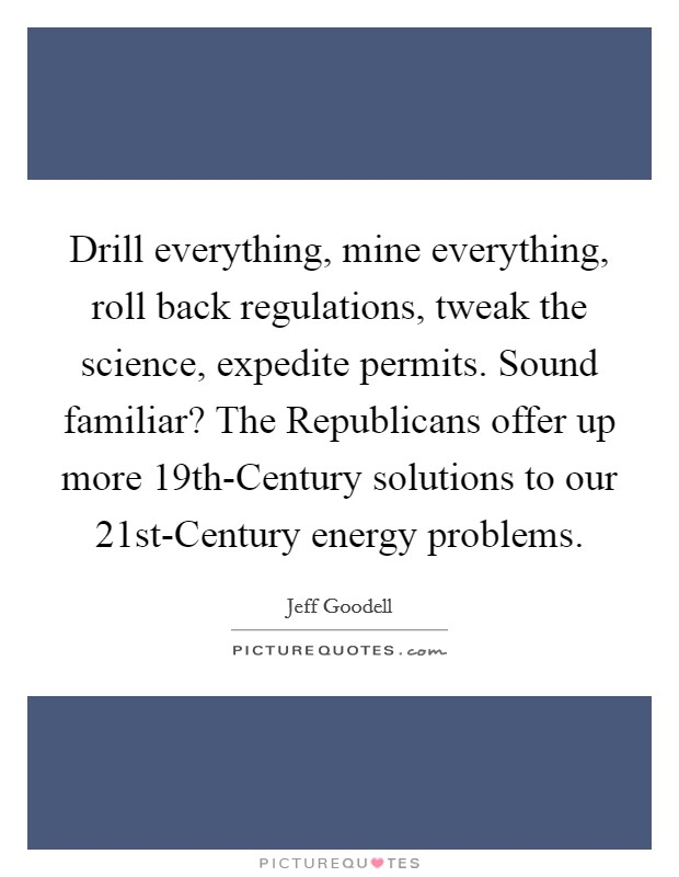 Drill everything, mine everything, roll back regulations, tweak the science, expedite permits. Sound familiar? The Republicans offer up more 19th-Century solutions to our 21st-Century energy problems Picture Quote #1