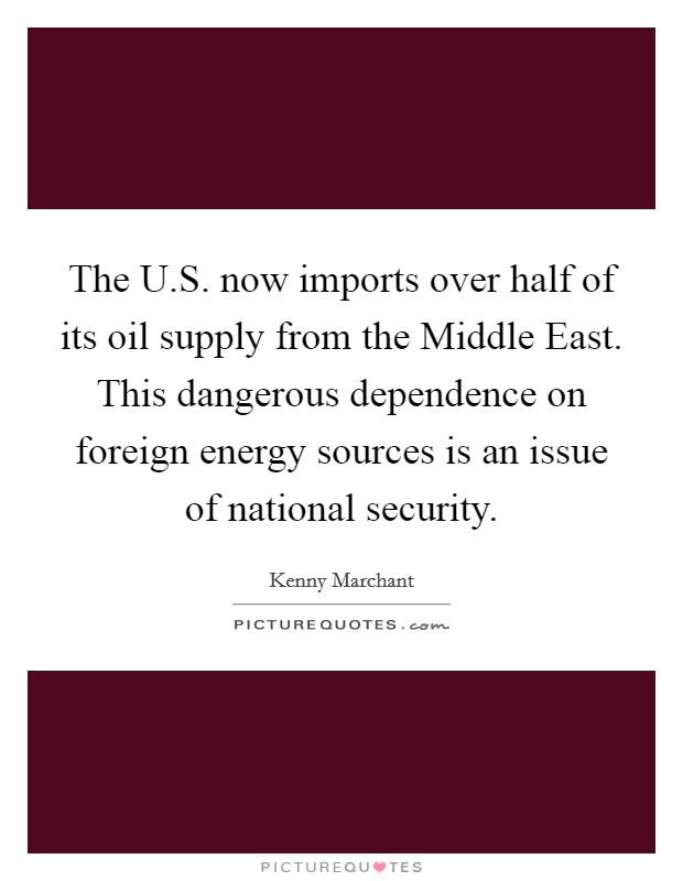 The U.S. now imports over half of its oil supply from the Middle East. This dangerous dependence on foreign energy sources is an issue of national security Picture Quote #1