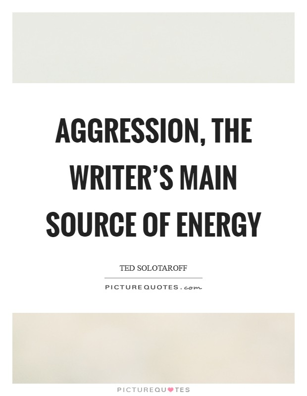 Aggression, the writer's main source of energy Picture Quote #1