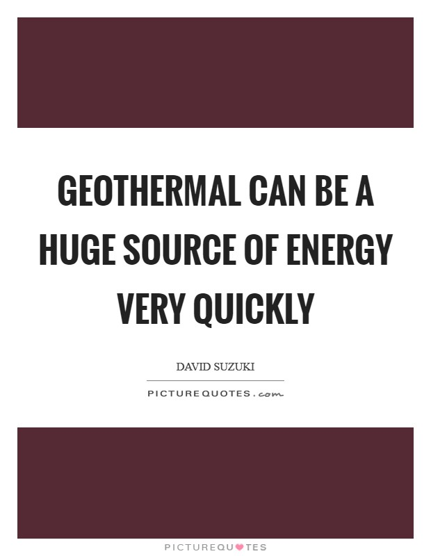 Geothermal can be a huge source of energy very quickly Picture Quote #1