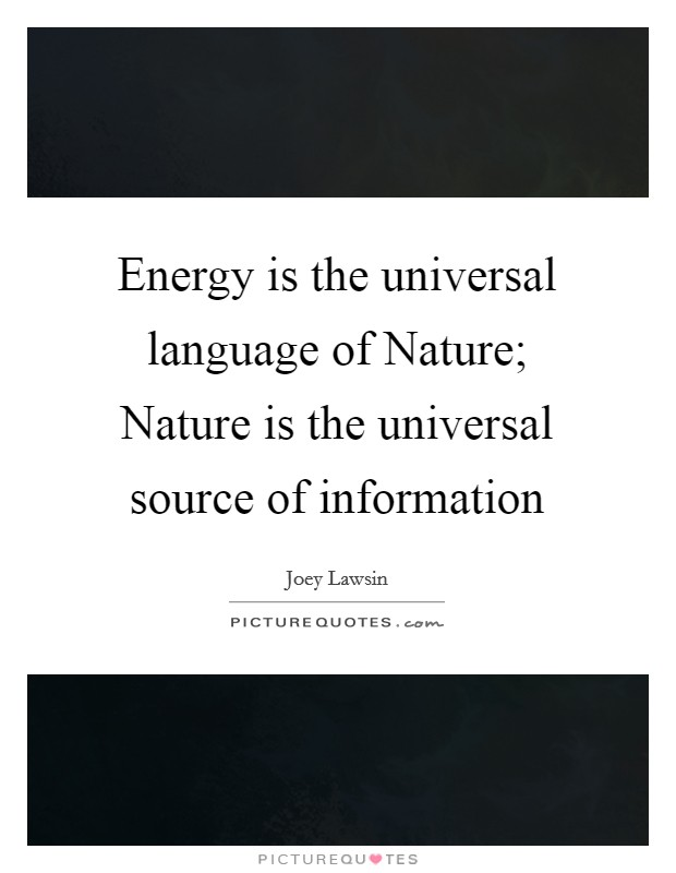 Energy is the universal language of Nature; Nature is the universal source of information Picture Quote #1