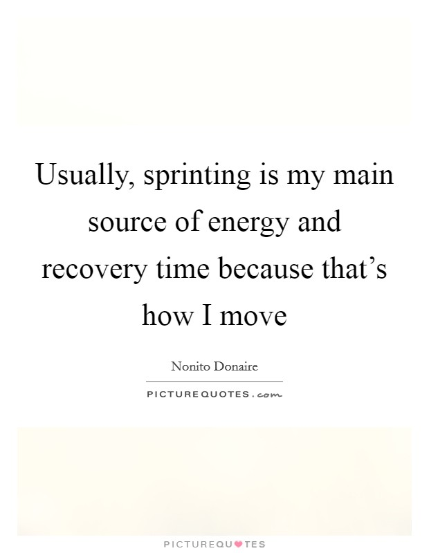 Usually, sprinting is my main source of energy and recovery time because that's how I move Picture Quote #1
