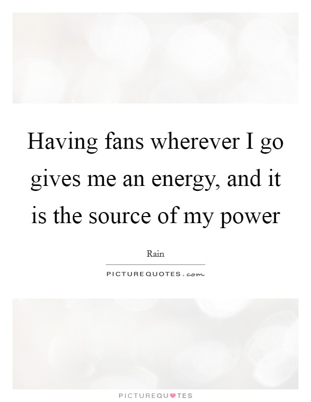 Having fans wherever I go gives me an energy, and it is the source of my power Picture Quote #1