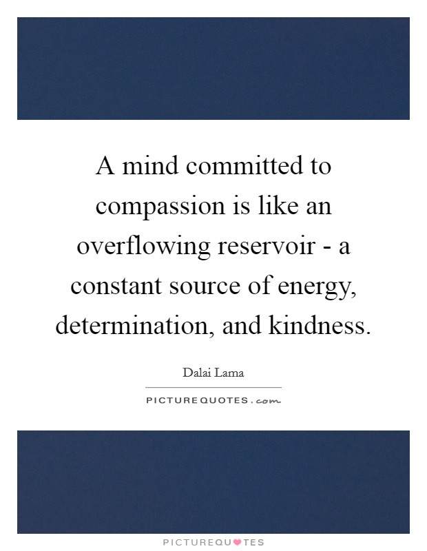 A mind committed to compassion is like an overflowing reservoir - a constant source of energy, determination, and kindness Picture Quote #1