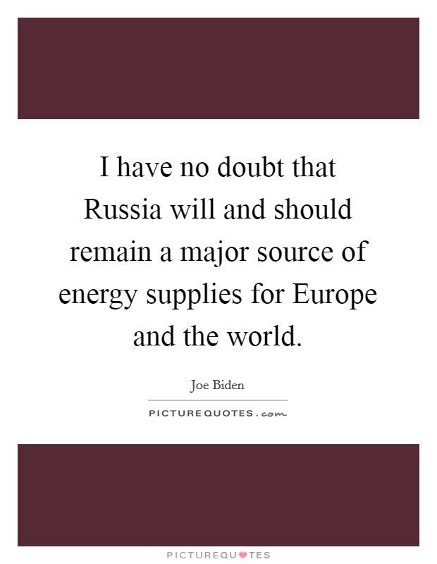 I have no doubt that Russia will and should remain a major source of energy supplies for Europe and the world Picture Quote #1