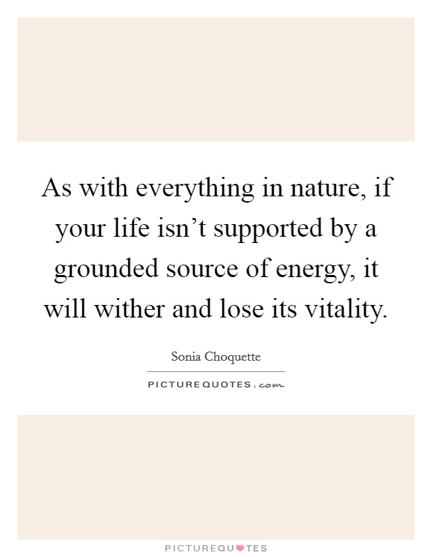 As with everything in nature, if your life isn't supported by a grounded source of energy, it will wither and lose its vitality Picture Quote #1