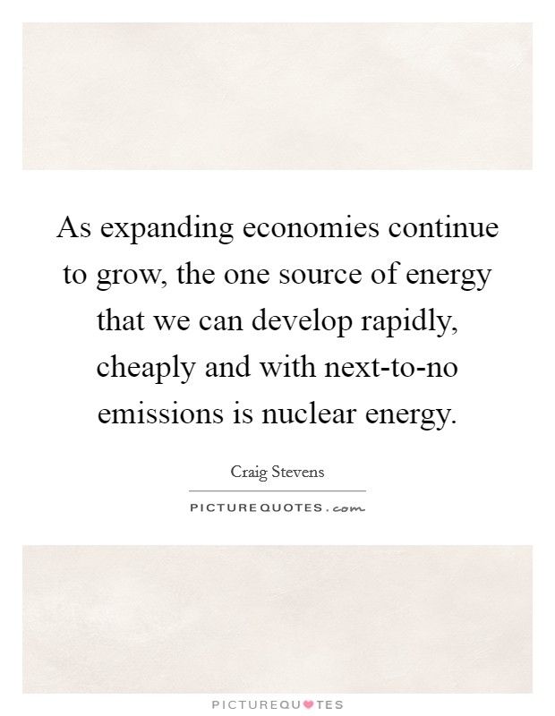 As expanding economies continue to grow, the one source of energy that we can develop rapidly, cheaply and with next-to-no emissions is nuclear energy Picture Quote #1