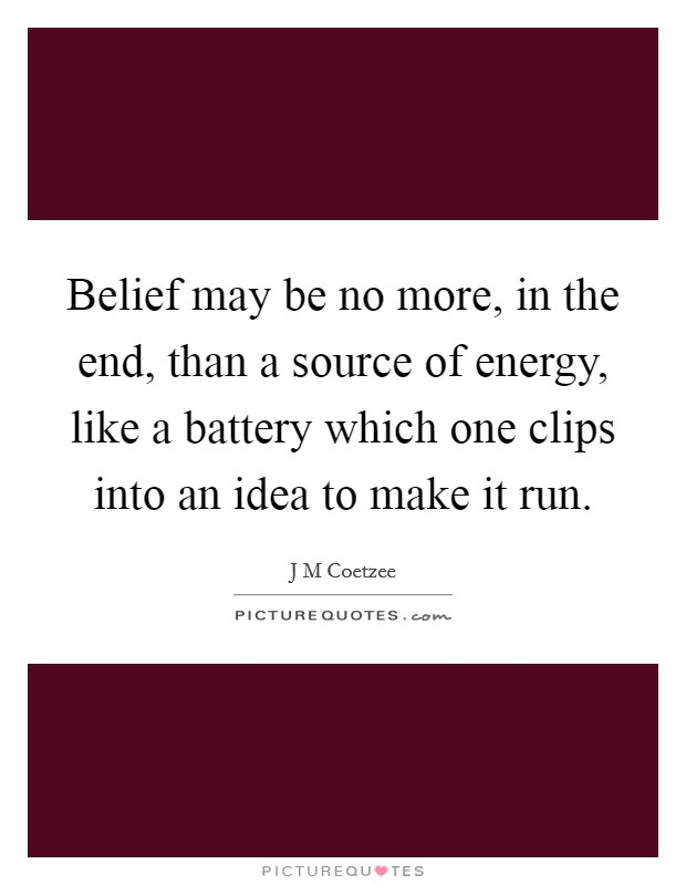 Belief may be no more, in the end, than a source of energy, like a battery which one clips into an idea to make it run Picture Quote #1