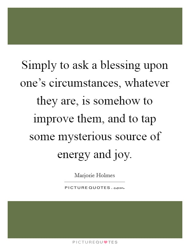 Simply to ask a blessing upon one's circumstances, whatever they are, is somehow to improve them, and to tap some mysterious source of energy and joy Picture Quote #1