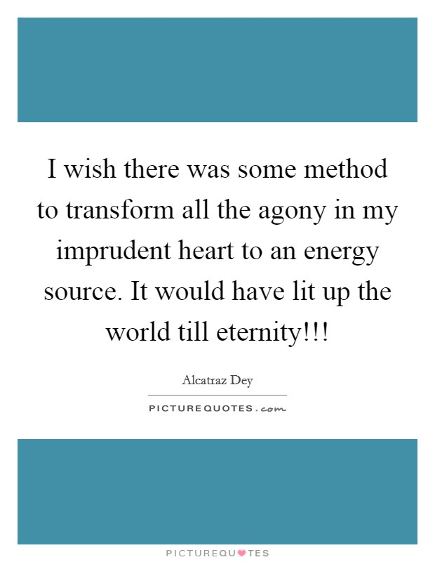 I wish there was some method to transform all the agony in my imprudent heart to an energy source. It would have lit up the world till eternity!!! Picture Quote #1