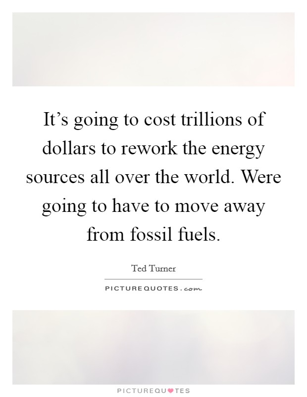 It's going to cost trillions of dollars to rework the energy sources all over the world. Were going to have to move away from fossil fuels Picture Quote #1