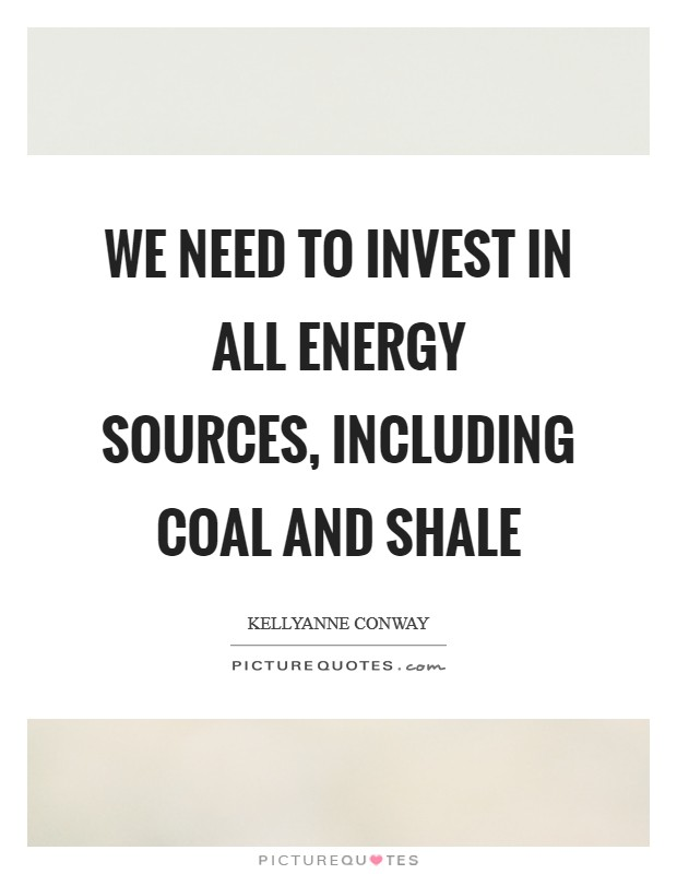 We need to invest in all energy sources, including coal and shale Picture Quote #1