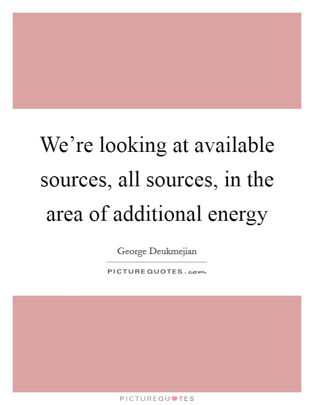 We're looking at available sources, all sources, in the area of additional energy Picture Quote #1