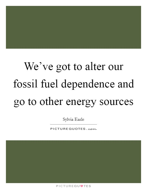 We've got to alter our fossil fuel dependence and go to other energy sources Picture Quote #1