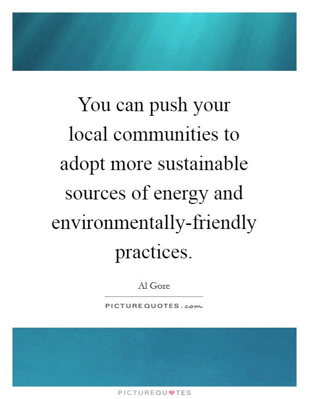 You can push your local communities to adopt more sustainable sources of energy and environmentally-friendly practices Picture Quote #1