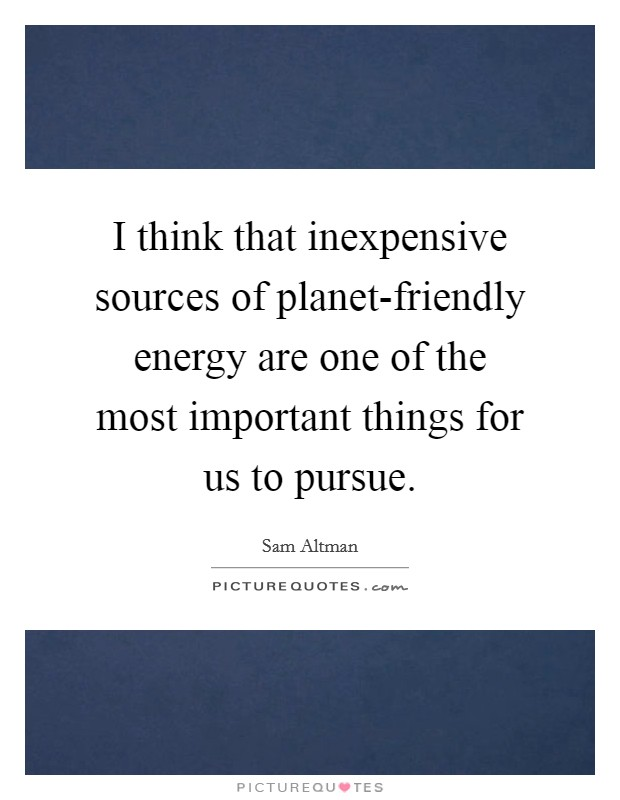 I think that inexpensive sources of planet-friendly energy are one of the most important things for us to pursue Picture Quote #1