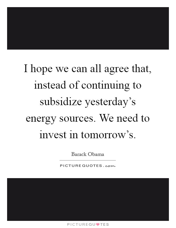 I hope we can all agree that, instead of continuing to subsidize yesterday's energy sources. We need to invest in tomorrow's Picture Quote #1