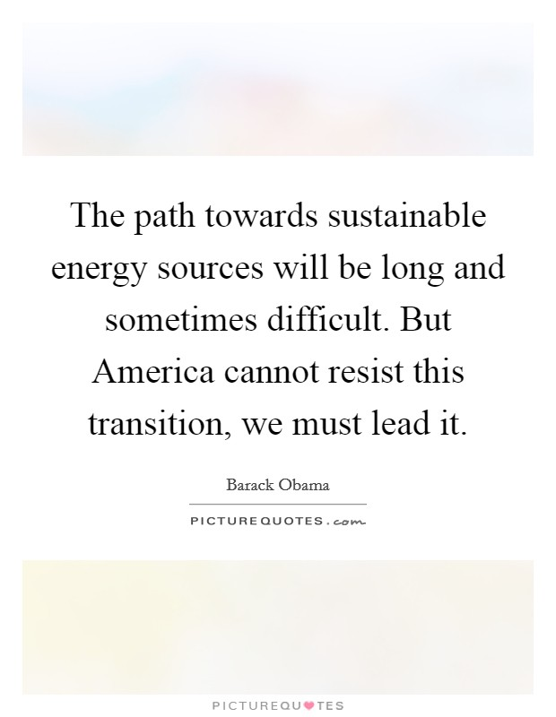 The path towards sustainable energy sources will be long and sometimes difficult. But America cannot resist this transition, we must lead it Picture Quote #1