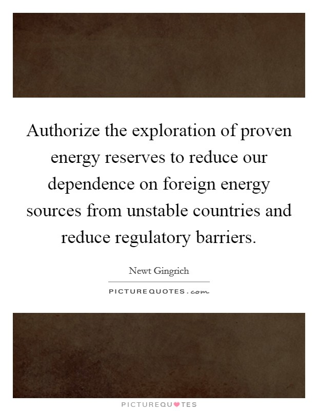 Authorize the exploration of proven energy reserves to reduce our dependence on foreign energy sources from unstable countries and reduce regulatory barriers Picture Quote #1