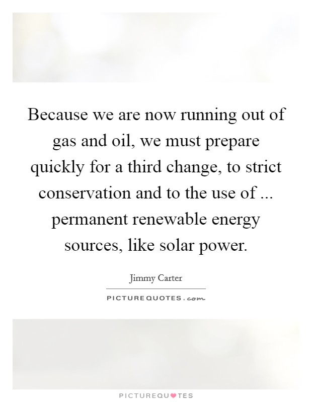 Because we are now running out of gas and oil, we must prepare quickly for a third change, to strict conservation and to the use of ... permanent renewable energy sources, like solar power Picture Quote #1