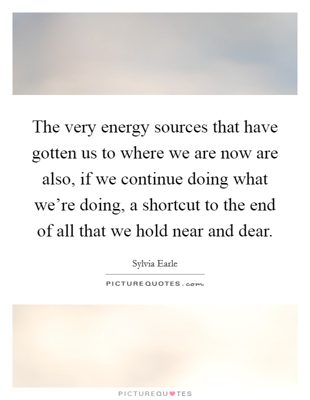 The very energy sources that have gotten us to where we are now are also, if we continue doing what we're doing, a shortcut to the end of all that we hold near and dear Picture Quote #1