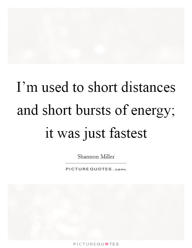 I'm used to short distances and short bursts of energy; it was just fastest Picture Quote #1