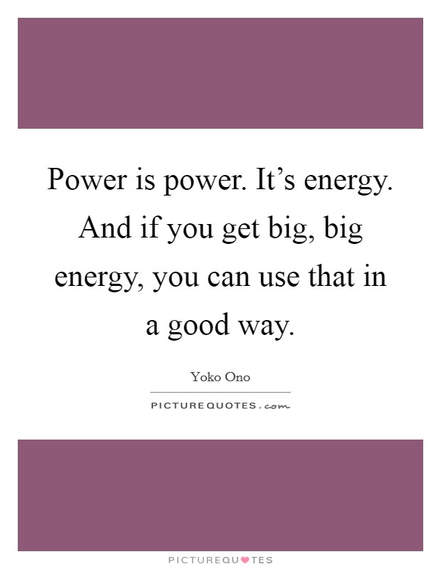 Power is power. It's energy. And if you get big, big energy, you can use that in a good way Picture Quote #1