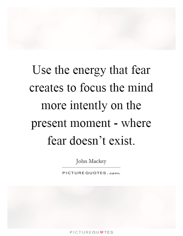 Use the energy that fear creates to focus the mind more intently on the present moment - where fear doesn't exist Picture Quote #1