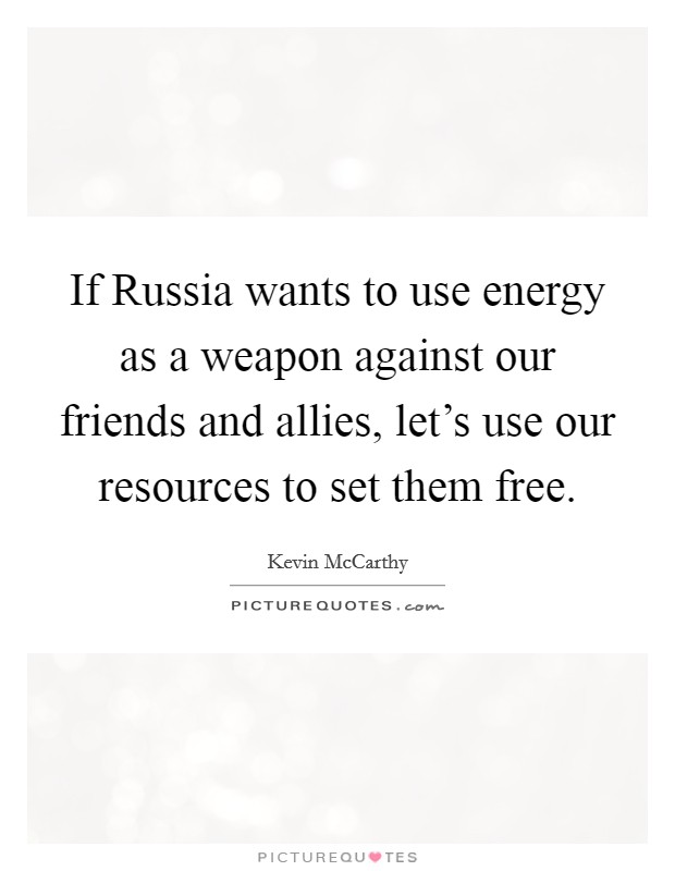 If Russia wants to use energy as a weapon against our friends and allies, let's use our resources to set them free. Picture Quote #1
