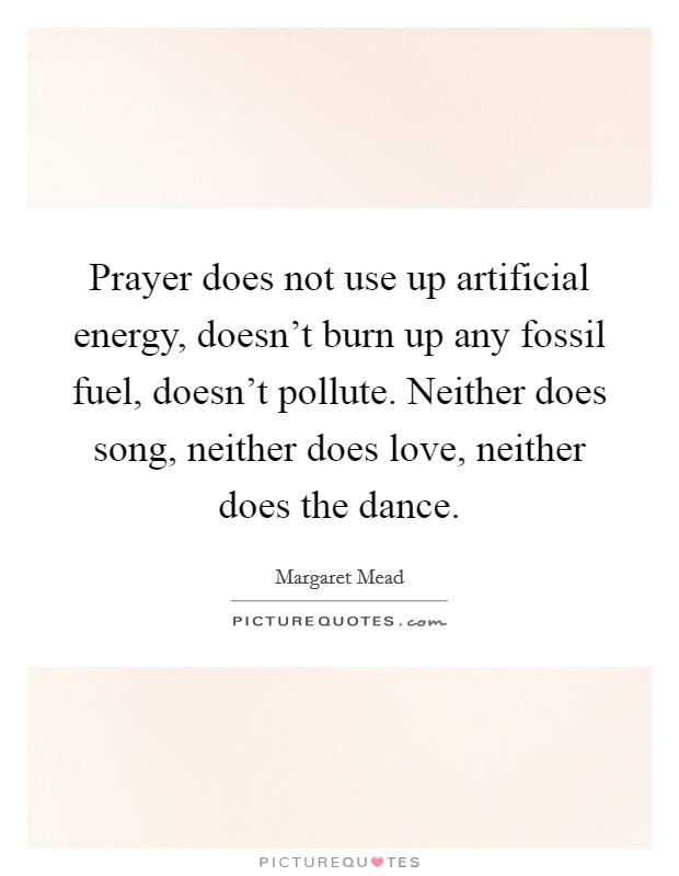 Prayer does not use up artificial energy, doesn't burn up any fossil fuel, doesn't pollute. Neither does song, neither does love, neither does the dance Picture Quote #1