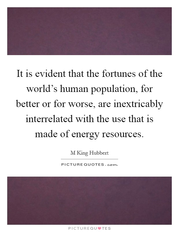 It is evident that the fortunes of the world's human population, for better or for worse, are inextricably interrelated with the use that is made of energy resources Picture Quote #1
