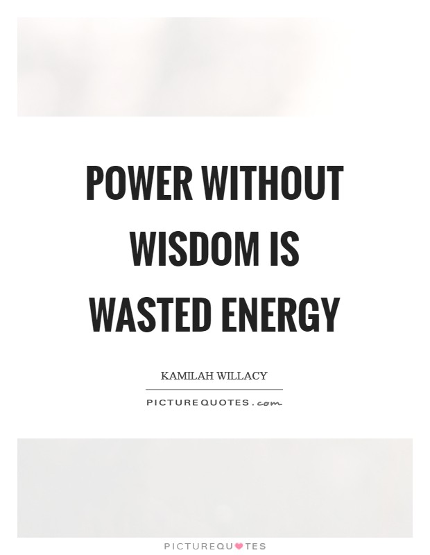 POWER WITHOUT WISDOM IS WASTED ENERGY Picture Quote #1